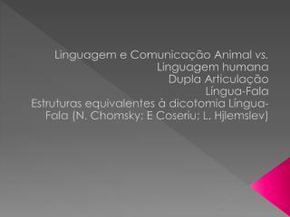 Linguagem e Comunicação Animal  vs.  Linguagem humana Dupla Articulação Língua-Fala