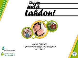 Aarne Rajalahti Kehitysvammaisten Palvelusäätiö  14.11.2013