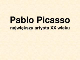 Pablo Picasso największy artysta XX wieku