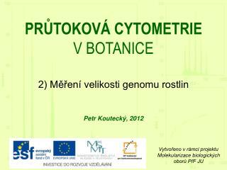 PRŮTOKOVÁ CYTOMETRIE  V BOTANICE 2) Měření velikosti genomu rostlin Petr Koutecký, 201 2