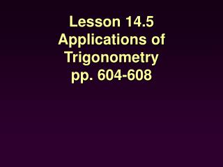 Lesson 14.5 Applications of Trigonometry pp. 604-608