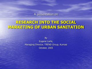 A presentation on  RESEARCH INTO THE SOCIAL MARKETING OF URBAN SANITATION