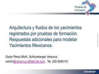 Oscar Perez Michi, Schlumberger Veracruz omichi @veracruz.oilfield.slb  , Tel: 229 9290110