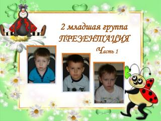 2 младшая группа ПРЕЗЕНТАЦИЯ            Ч асть 1