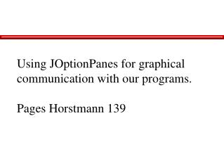 Using JOptionPanes for graphical communication with our programs.  Pages Horstmann 139