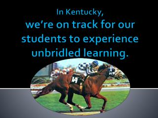 In Kentucky, we're on track for our students to experience unbridled learning.