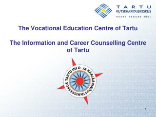 The Vocational Education Centre of Tartu The Information and Career Counselling Centre of Tartu