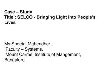 Case – Study Title : SELCO - Bringing Light into People's Lives  Ms Sheetal Mahendher ,