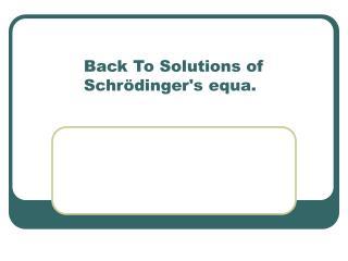 Back To Solutions of Schrödinger's equa.