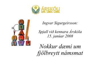 Ingvar Sigurgeirsson: Spjall við kennara Árskóla 15. janúar 2008 Nokkur dæmi um fjölbreytt námsmat