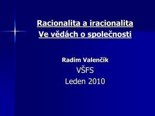 Racionalita a iracionalita Ve vědách o společnosti Radim Valenčík VŠFS  Leden 2010