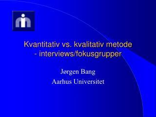 Kvantitativ vs. kvalitativ metode - interviews/fokusgrupper