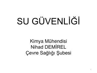 SU GÜVENLİĞİ Kimya Mühendisi Nihad DEMİREL Çevre Sağlığı Şubesi