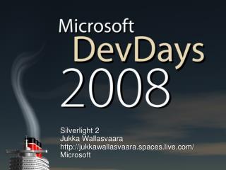 Silverlight  2 Jukka Wallasvaara jukkawallasvaara.spaces.live/ Microsoft