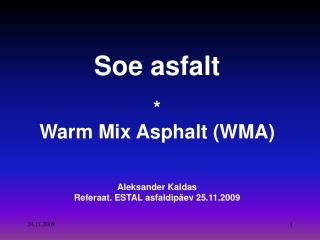 Soe asfalt  * Warm Mix Asphalt (WMA) Aleksander Kaldas Referaat. ESTAL asfaldipäev 25.11.2009