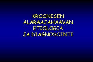 KROONISEN ALARAAJAHAAVAN ETIOLOGIA JA DIAGNOSOINTI