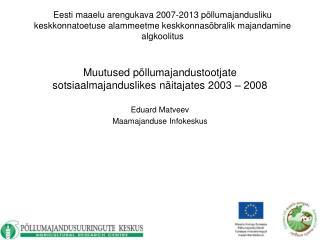 Muutused põllumajandustootjate   sotsiaalmajanduslikes näitajates 2003 – 2008 Eduard Matveev
