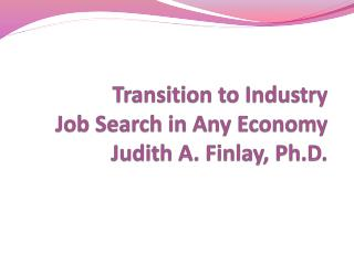 Transition to Industry  Job Search in Any Economy Judith A. Finlay, Ph.D.