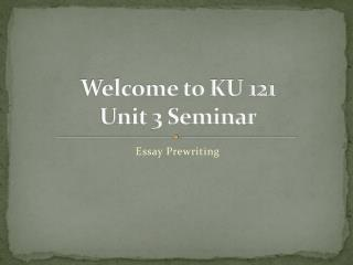 Welcome to KU 121  Unit 3 Seminar