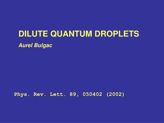 DILUTE QUANTUM DROPLETS    Aurel Bulgac Phys. Rev. Lett. 89, 050402 (2002)