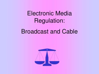 Electronic Media Regulation: Broadcast and Cable