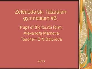 Pupil of the fourth form :  Alexandra Markova Teacher :  E.N.Baturova 2010