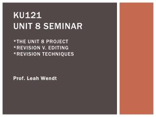 KU121 Unit 8 Seminar *The Unit 8 Project *Revision v. Editing *Revision Techniques
