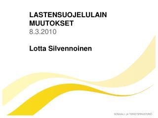 LASTENSUOJELULAIN MUUTOKSET  8.3.2010 Lotta Silvennoinen