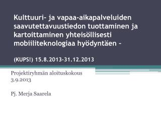 Projektiryhm�n aloituskokous 3.9.2013 Pj. Merja Saarela