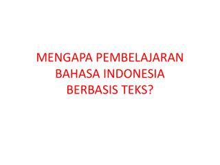 MENGAPA PEMBELAJARAN BAHASA INDONESIA  BERBASIS TEKS?