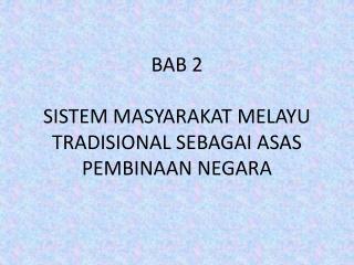 BAB 2 SISTEM MASYARAKAT MELAYU TRADISIONAL SEBAGAI ASAS PEMBINAAN NEGARA
