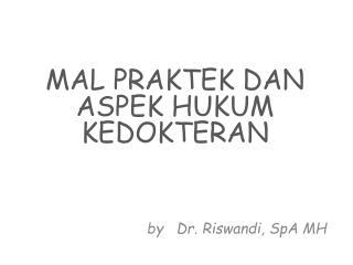MAL PRAKTEK DAN ASPEK HUKUM KEDOKTERAN by   Dr.  Riswandi ,  SpA  MH