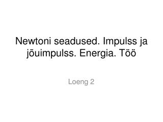 Newtoni seadused .  Impulss ja jõuimpulss. Energia. Töö