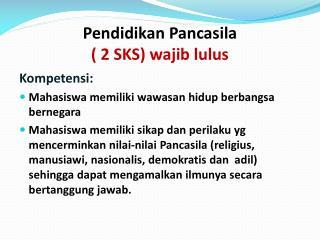 Pendidikan Pancasila ( 2 SKS) wajib lulus