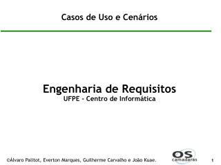 Casos de Uso e Cenários Engenharia de Requisitos UFPE - Centro de Informática