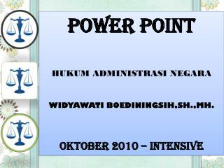 POWER POINT HUKUM ADMINISTRASI NEGARA WIDYAWATI BOEDININGSIH,SH.,MH. OKTOBER 2010 – INTENSIVE