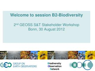Welcome to session B2-Biodiversity 2 nd  GEOSS  S&T Stakeholder Workshop Bonn,  30 August 2012