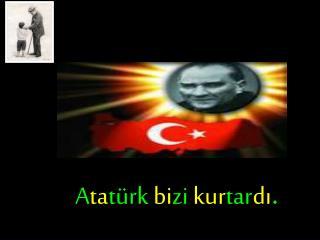 A ta türk  bi zi  kur tar dı .