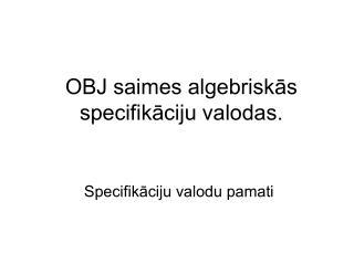OBJ saimes algebriskās specifikāciju valodas.