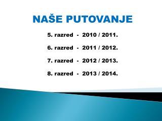 NAŠE PUTOVANJE 5. razred  -  2010 / 2011. 6. razred  -  2011 / 2012. 7. razred  -  2012 / 2013.