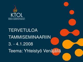 TERVETULOA  TAMMISEMINAARIIN 3. - 4.1.2008 Teema: Yhteistyö Venäjällä