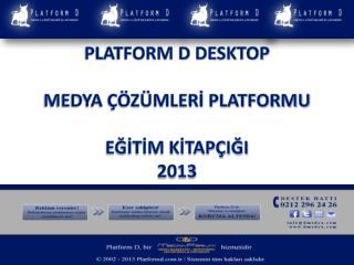 PLATFORM D DESKTOP MEDYA ÇÖZÜMLERİ PLATFORMU EĞİTİM KİTAPÇIĞI 2013
