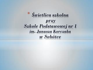 Świetlica szkolna   przy  Szkole Podstawowej nr 1 im. Janusza Korczaka w Sobótce