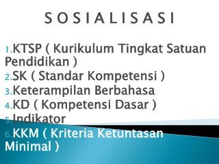 S O S I A L I S A S I KTSP ( Kurikulum Tingkat Satuan Pendidikan ) SK ( Standar Kompetensi )