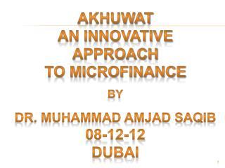 Akhuwat  AN INNOVATIVE APPROACH TO MICROFINANCE by Dr. Muhammad Amjad Saqib 08-12-12 dubai