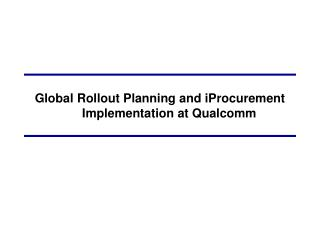 Global Rollout Planning and iProcurement Implementation at Qualcomm