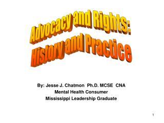 By: Jesse J. Chatmon  Ph.D. MCSE  CNA  Mental Health Consumer Mississippi Leadership Graduate