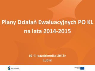Plany Działań Ewaluacyjnych PO KL na lata 2014-2015 10-11 października 2013r.  Lublin
