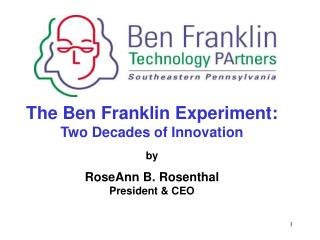 The Ben Franklin Experiment: Two Decades of Innovation by RoseAnn B. Rosenthal President & CEO