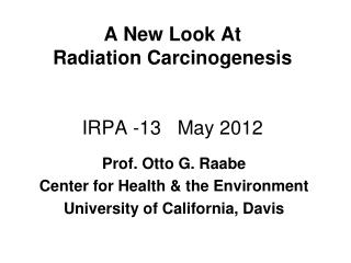 A New Look At  Radiation Carcinogenesis IRPA -13   May 2012